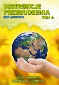 Instrukcje przebudzenia. Tom 6. 2020 - budowa cywilizacji światła - okładka książki