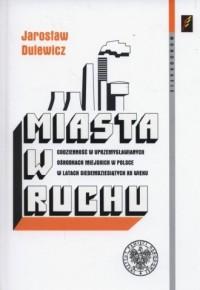 Miasta w ruchu. Codzienność w uprzemysławianych ośrodkach miejskich w Polsce w latach siedemdziesiątych XX wieku. Seria: Monografie - okładka książki