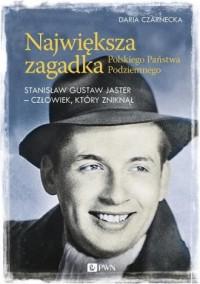 Największa zagadka Polskiego Państwa Podziemnego. Stanisław Gustaw Jaster - człowiek, który zniknął - okładka książki
