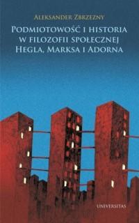 Podmiotowość i historia w filozofii społecznej Hegla, Marksa i Adorna - okładka książki