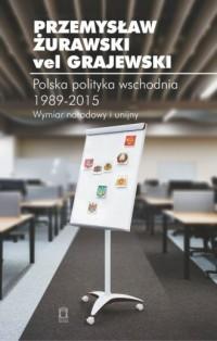 Polska polityka wschodnia 1989-2015. Wymiar narodowy i unijny - okładka książki