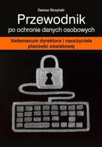 Przewodnik po ochronie danych osobowych. Vademecum dyrektora i nauczyciela placówki oświatowej - okładka książki