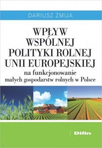 Wpływ Wspólnej Polityki Rolnej Unii Europejskiej na funkcjonowanie małych gospodarstw rolnych w Polsce - okładka książki