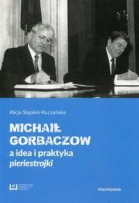Michaił Gorbaczow a idea i praktyka pieriestrojki - okładka książki