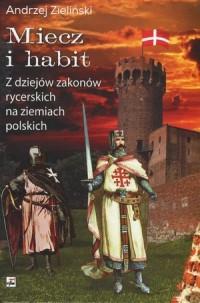 Miecz i habit. Z dziejów zakonów rycerskich na ziemiach polskich - okładka książki