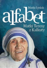 Alfabet Matki Teresy z Kalkuty - Maria Łysiak - okładka książki