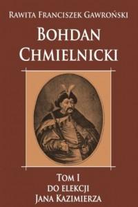 Bohdan Chmielnicki. Tom 1. Do elekcji Jana Kazimierza - okładka książki