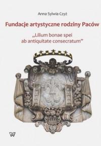Fundacje artystyczne rodziny paców. Lillium bonae spei at antiquitate consectarum - okładka książki