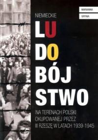 Niemieckie ludobójstwo na terenach Polski okupowanej przez III Rzeszę w latach 1939-1945 - okładka książki