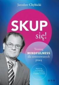 Skup się! Trening mindfulness dla zestresowanych pracą - okładka książki