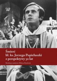 Śmierć bł. ks. Jerzego Popiełuszki z perspektywy 30 lat - okładka książki