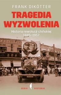Tragedia wyzwolenia. Historia rewolucji chińskiej 1945-1957 - okładka książki