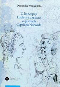O koncepcji kobiety zupełnej w pismach Cypriana Norwida - okładka książki