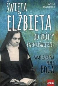 Święta Elżbieta Od Trójcy Przenajświętszej. Zamieszkana przez Boga - okładka książki