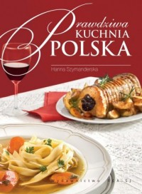 Prawdziwa kuchnia polska. Smaki, tradycje, receptury - okładka książki