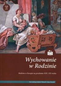 Wychowanie w rodzinie. Tom 12. Rodzina w Europie na przełomie XIX i XX wieku - okładka książki