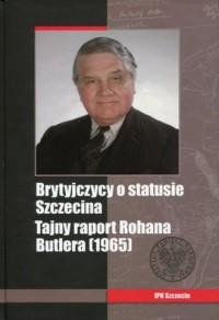 Brytyjczycy o statusie Szczecina. Tajny raport Rohana Butlera (1965) - okładka książki