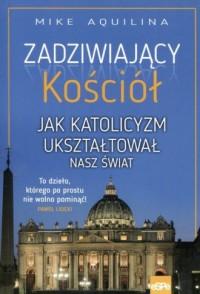 Zadziwiający kościół Jak katolicyzm ukształtował nasz świat - okładka książki
