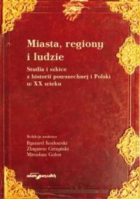 Miasta, regiony i ludzie. Studia i szkice z historii powszechnej i Polski w XX wieku - okładka książki