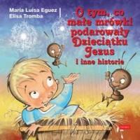 O tym, co małe mrówki podarowały Dzieciątku Jezus i inne historie - okładka książki