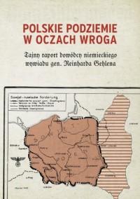 Polskie podziemie w oczach wroga. Tajny raport niemieckiego dowódcy Reinharda Gehlena - okładka książki