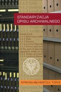 Standaryzacja opisu archiwalnego. Symposia Archivistica. Tom 3 - okładka książki