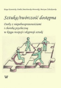Sztuka / twórczość dostępna. Osoby z niepełnosprawnościami i chorobą psychiczną w kręgu recepcji i ekspresji sztuki - okładka książki