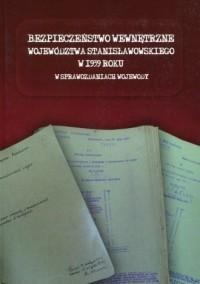 Bezpieczeństwo wewnętrzne województwa stanisławowskiego w 1939 roku w sprawozdaniach wojewody - okładka książki