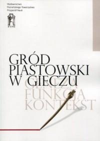 Gród piastowski w Gieczu. Geneza - Funkcja - Kontekst - okładka książki