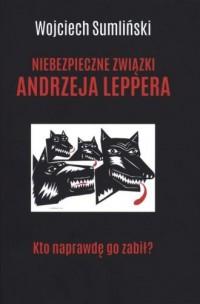 Niebezpieczne związki Andrzeja Leppera. Kto naprawdę go zabił? - okładka książki