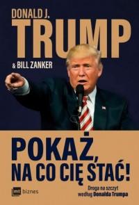 Pokaż  na co cię stać  Droga na szczyt według Donalda Trumpa - okładka książki