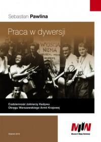Praca w dywersji. Codzienność żołnierzy Kedywu Okręgu Warszawskiego Armii Krajowej - okładka książki