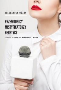 Przewodnicy mistyfikatorzy heretycy. Studia z antropologii komunikacji i mediów - okładka książki