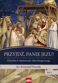 Przyjdź, Panie Jezu. Chrystus w tajemnicach roku liturgicznego. Tom 1 - okładka książki