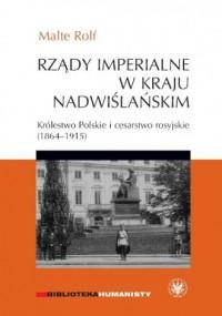 Rządy imperialne w Kraju Nadwiślańskim. Królestwo Polskie i cesarstwo rosyjskie 1864-1915 - okładka książki