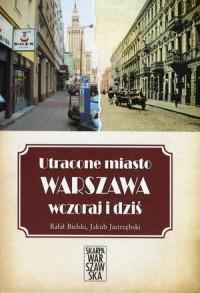 Utracone miasto Warszawa wczoraj i dziś - okładka książki