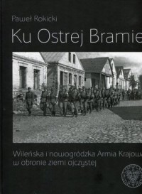 Ku Ostrej Bramie. Wileńska i nowogródzka Armia Krajowa w obronie ziemi ojczystej - okładka książki