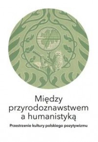 Między przyrodoznawstwem a humanistyką. Przestrzenie kultury polskiego pozytywizmu - okładka książki