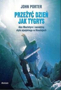 Przeżyć dzien jak tygrys. Alex MacIntyre i narodziny stylu alpejskiego w Himalajach - okładka książki