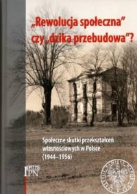 Rewolucja społeczna czy dzika przebudowa? Społeczne skutki przekształceń własnościowych w Polsce (1944-1956) - okładka książki