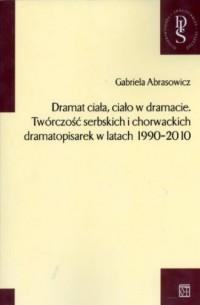 Dramat ciała, ciało w dramacie. Twórczość serbskich i chorwackich dramatopisarek w latach 1990-2010. Seria: Dissertationes Inaugurales Selectae - okładka książki