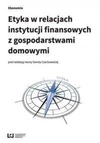 Etyka w relacjach instytucji finansowych z gospodarstwami domowymi - okładka książki