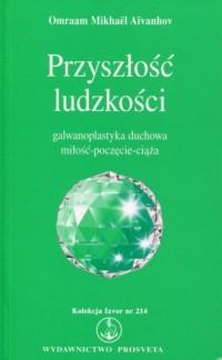 Przyszłość ludzkości. Galwanoplastyka duchowa miłość - poczęcie - ciąża. Kolekcja Izvor nr 214 - okładka książki