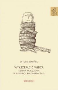 Wykształcić widza. Sztuka oglądania w edukacji polonistycznej - okładka książki