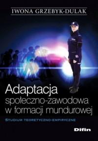 Adaptacja społeczno-zawodowa w formacji mundurowej. Studium teoretyczno-empiryczne - okładka książki