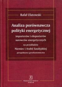 Analiza porównawcza polityki energetycznej importerów i eksporterów surowców energetycznych na przykładzie Niemiec i Arabii Saudyjskiej - okładka książki