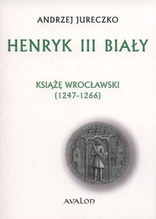 Henryk III Biały. Książę wrocławski - okładka książki