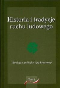 Historia i tradycje ruchu ludowego. Tom 1. Ideologia, polityka i jej kreatorzy - okładka książki