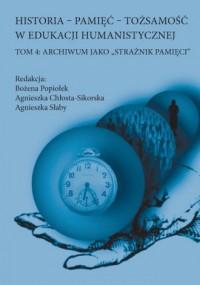 Historia-oamięć-tożsamość w edukacji humanistycznej Tom 4. Archiwum jako strażnik pamięci - okładka książki