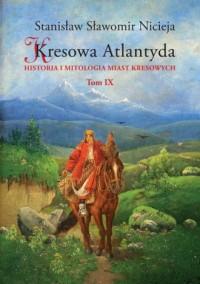Kresowa Atlantyda. Tom 9. Historia i mitologia miast kresowych - okładka książki